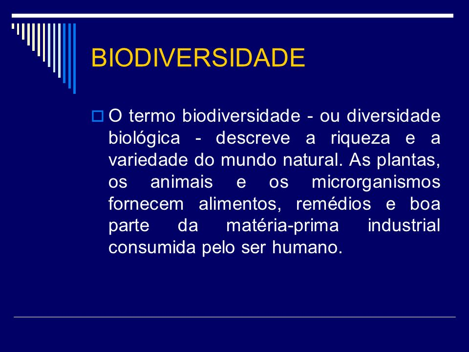 BIODIVERSIDADE O termo biodiversidade - ou diversidade biológica - descreve a riqueza e a variedade do mundo natural. As plantas, os animais e os micr