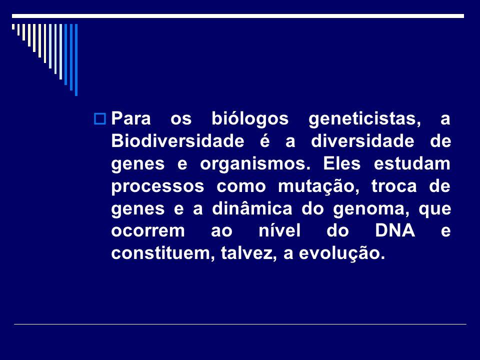 Para os biólogos geneticistas, a Biodiversidade é a diversidade de genes e organismos. Eles estudam processos como mutação, troca de genes e a dinâmic