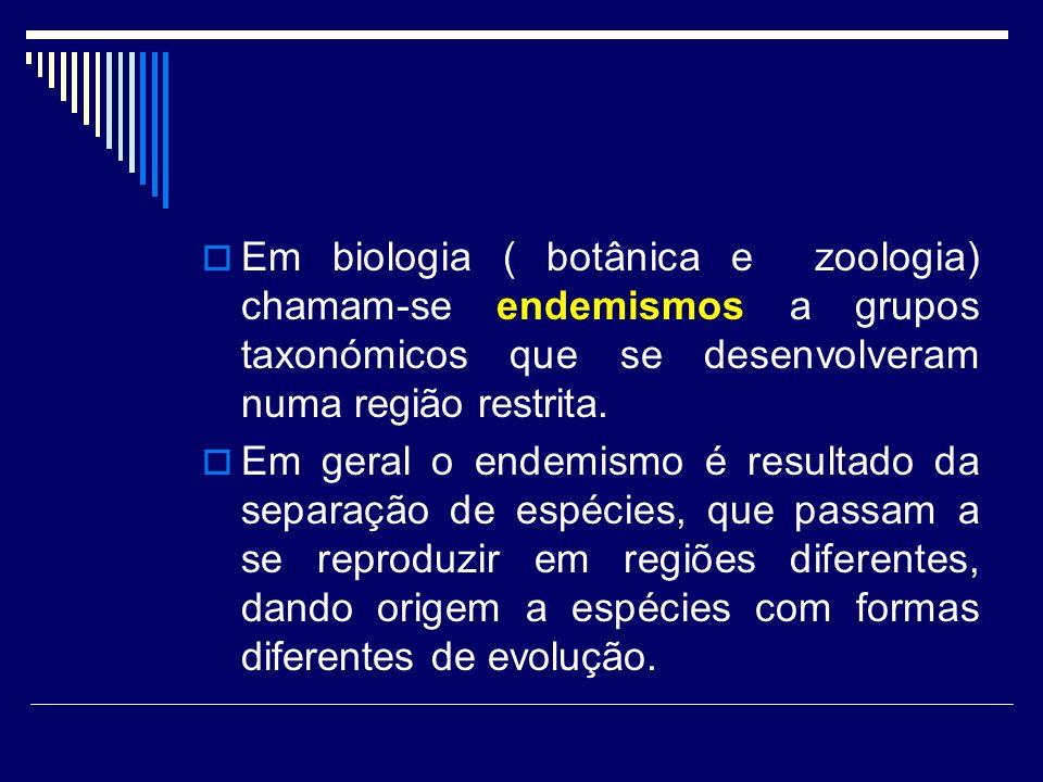 Em biologia ( botânica e zoologia) chamam-se endemismos a grupos taxonómicos que se desenvolveram numa região restrita. Em geral o endemismo é resulta