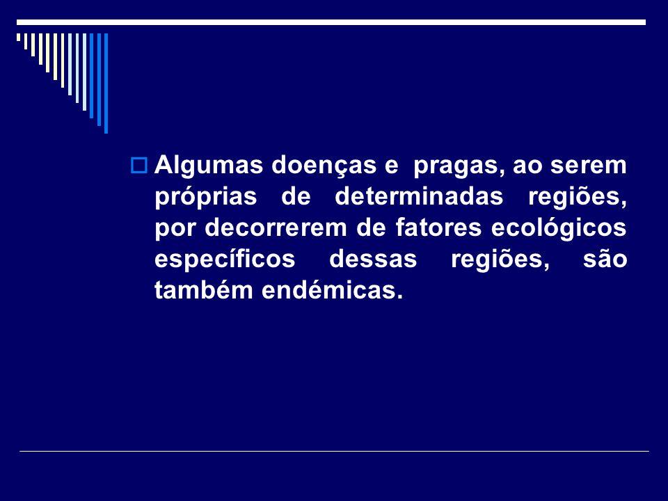 Algumas doenças e pragas, ao serem próprias de determinadas regiões, por decorrerem de fatores ecológicos específicos dessas regiões, são também endém