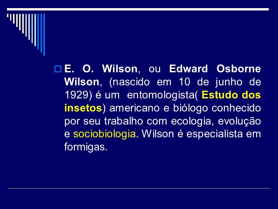 E. O. Wilson, ou Edward Osborne Wilson, (nascido em 10 de junho de 1929) é um entomologista( Estudo dos insetos) americano e biólogo conhecido por seu