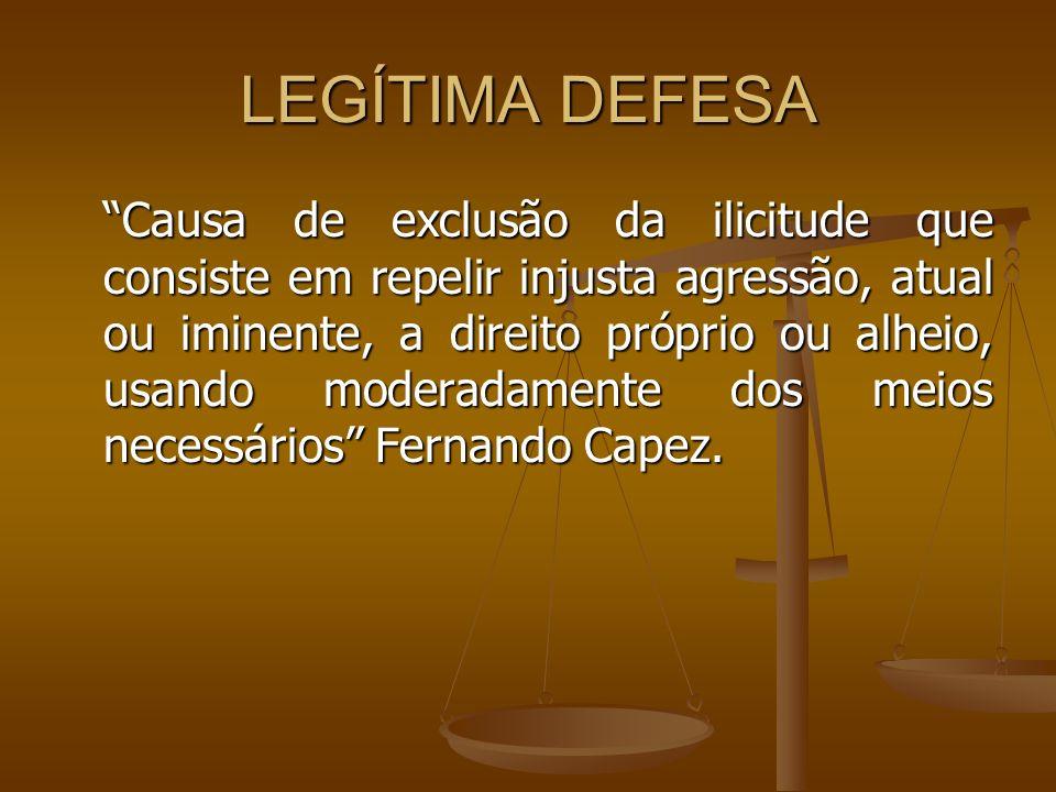 LEGÍTIMA DEFESA Causa de exclusão da ilicitude que consiste em repelir injusta agressão, atual ou iminente, a direito próprio ou alheio, usando modera