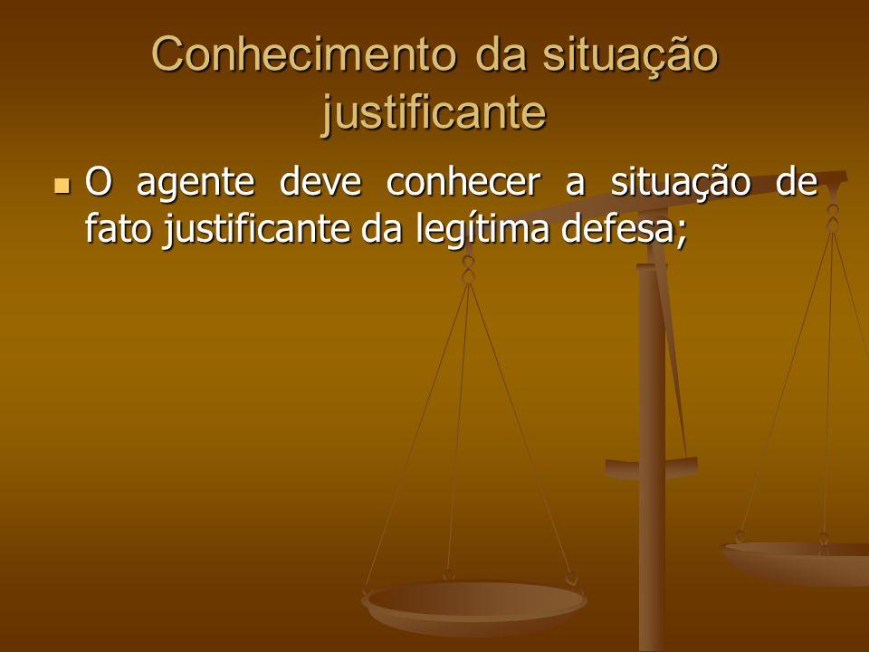Conhecimento da situação justificante O agente deve conhecer a situação de fato justificante da legítima defesa; O agente deve conhecer a situação de