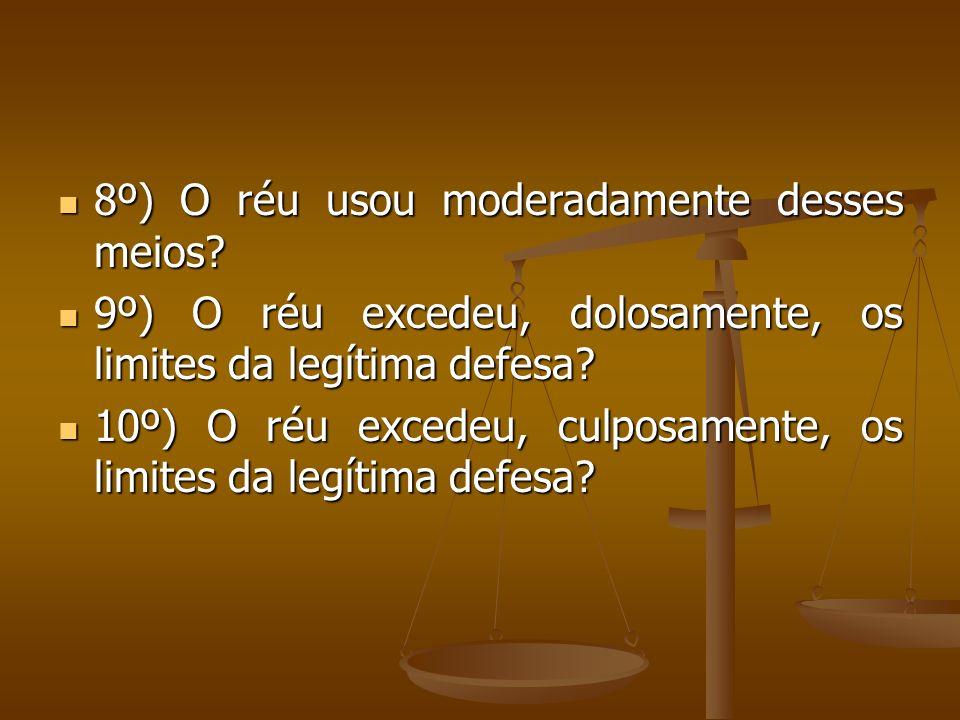 8º) O réu usou moderadamente desses meios? 8º) O réu usou moderadamente desses meios? 9º) O réu excedeu, dolosamente, os limites da legítima defesa? 9