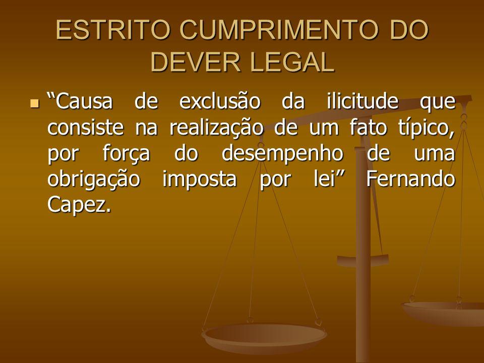 ESTRITO CUMPRIMENTO DO DEVER LEGAL Causa de exclusão da ilicitude que consiste na realização de um fato típico, por força do desempenho de uma obrigaç