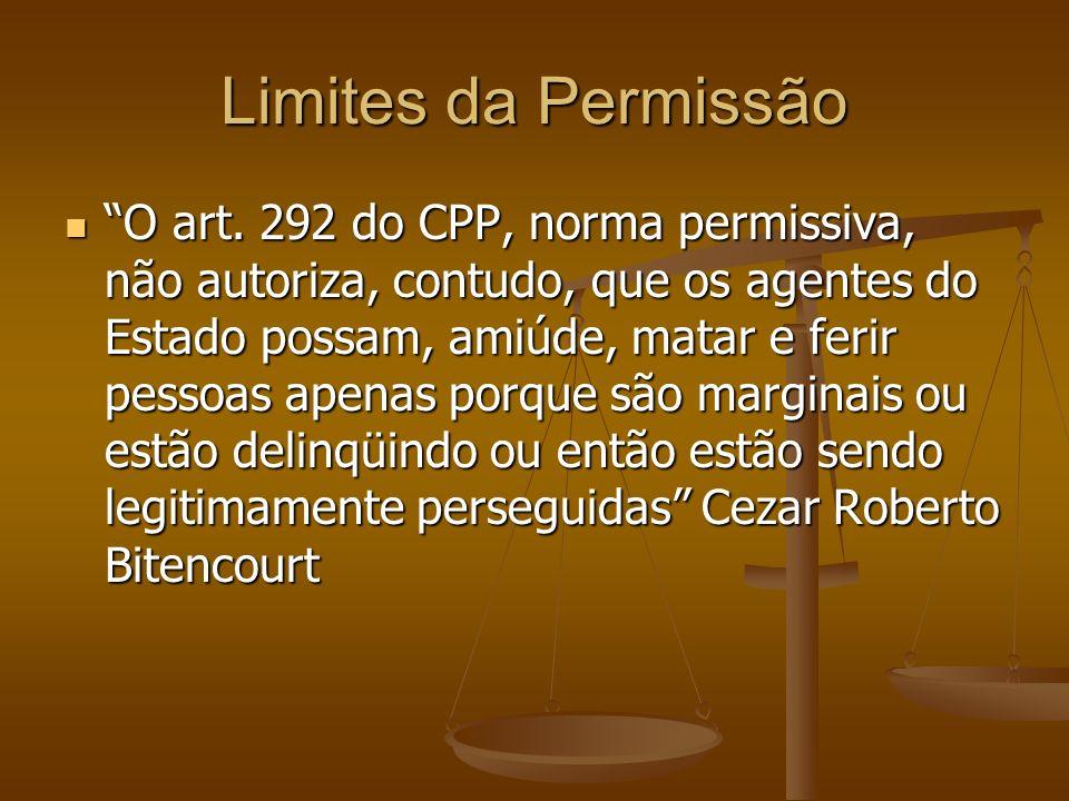 Limites da Permissão O art. 292 do CPP, norma permissiva, não autoriza, contudo, que os agentes do Estado possam, amiúde, matar e ferir pessoas apenas