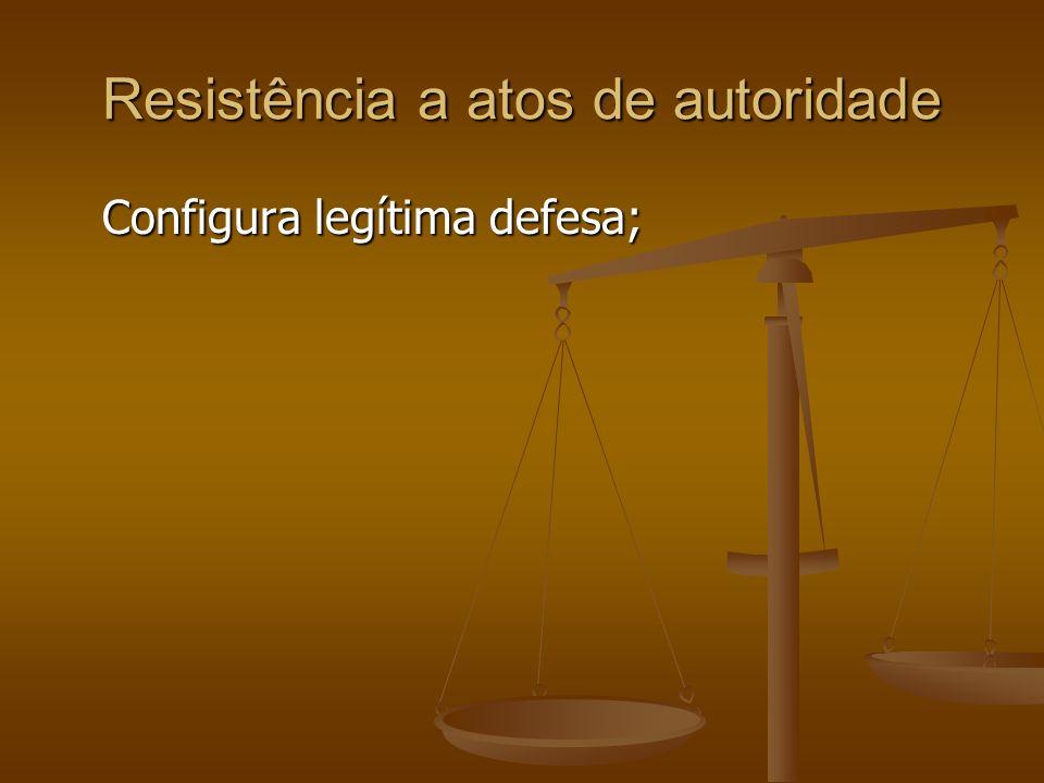 Resistência a atos de autoridade Configura legítima defesa;