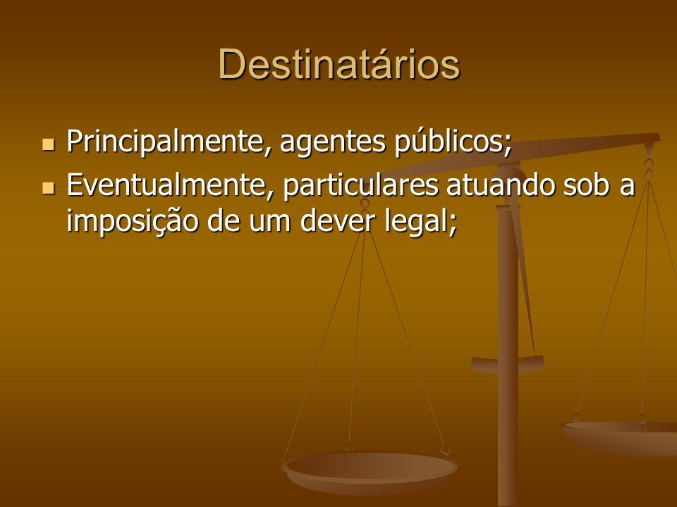 Destinatários Principalmente, agentes públicos; Principalmente, agentes públicos; Eventualmente, particulares atuando sob a imposição de um dever lega
