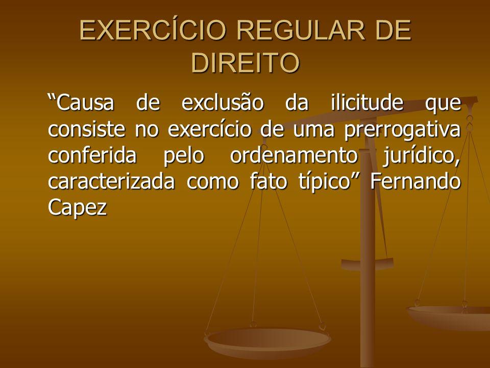 EXERCÍCIO REGULAR DE DIREITO Causa de exclusão da ilicitude que consiste no exercício de uma prerrogativa conferida pelo ordenamento jurídico, caracte