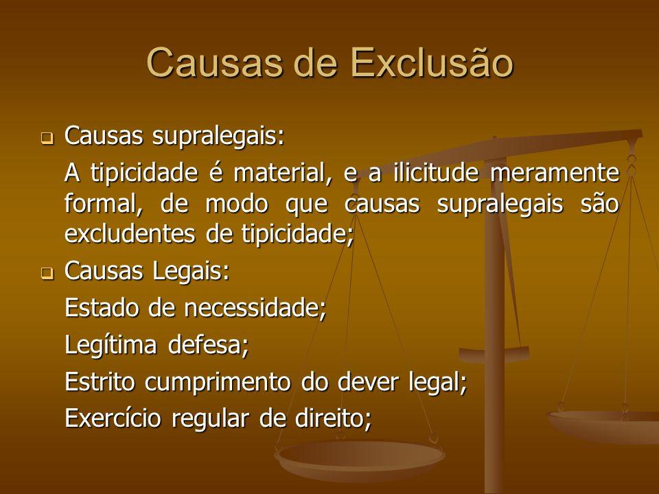 Causas de Exclusão Causas supralegais: Causas supralegais: A tipicidade é material, e a ilicitude meramente formal, de modo que causas supralegais são