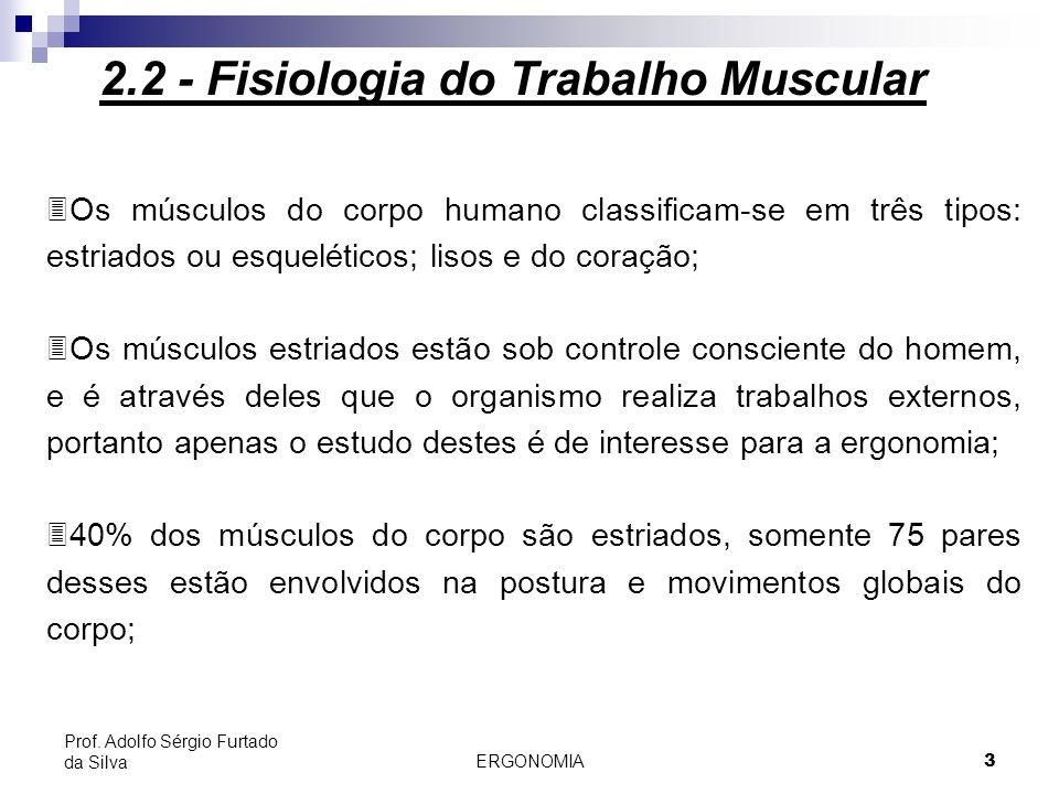ERGONOMIA 3 Prof. Adolfo Sérgio Furtado da Silva 2.2 - Fisiologia do Trabalho Muscular 3Os músculos do corpo humano classificam-se em três tipos: estr