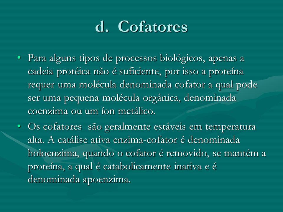d. Cofatores Para alguns tipos de processos biológicos, apenas a cadeia protéica não é suficiente, por isso a proteína requer uma molécula denominada