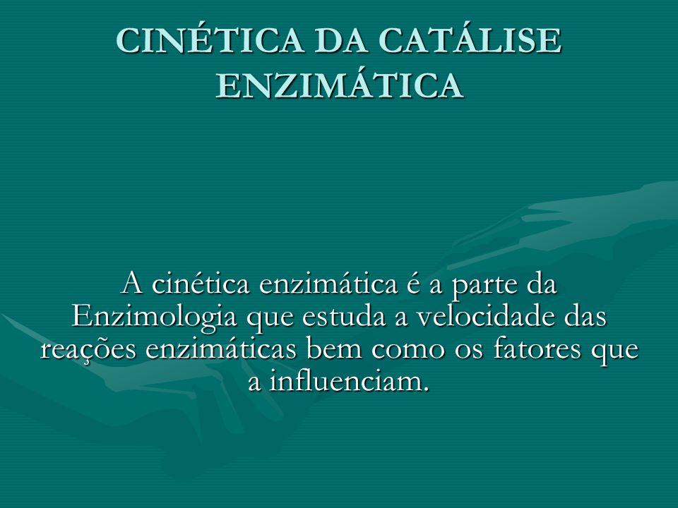 CINÉTICA DA CATÁLISE ENZIMÁTICA A cinética enzimática é a parte da Enzimologia que estuda a velocidade das reações enzimáticas bem como os fatores que