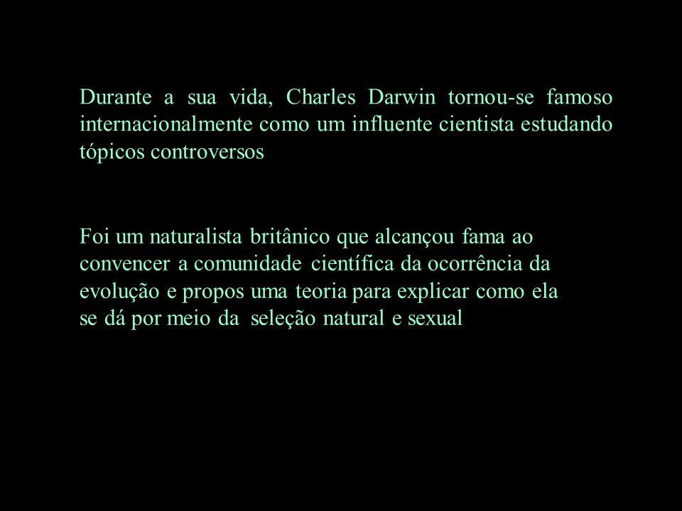 Durante a sua vida, Charles Darwin tornou-se famoso internacionalmente como um influente cientista estudando tópicos controversos Foi um naturalista b