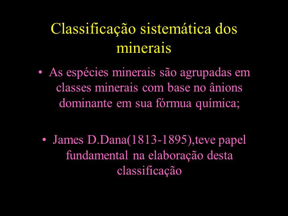 Classificação sistemática dos minerais As espécies minerais são agrupadas em classes minerais com base no ânions dominante em sua fórmua química; Jame