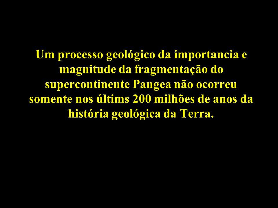 Um processo geológico da importancia e magnitude da fragmentação do supercontinente Pangea não ocorreu somente nos últims 200 milhões de anos da histó