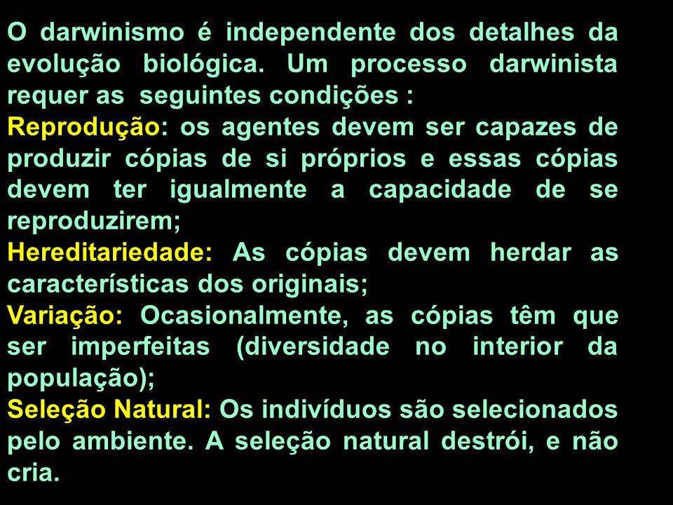 O darwinismo é independente dos detalhes da evolução biológica. Um processo darwinista requer as seguintes condições : Reprodução: os agentes devem se