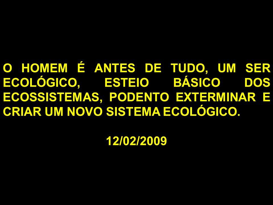 O HOMEM É ANTES DE TUDO, UM SER ECOLÓGICO, ESTEIO BÁSICO DOS ECOSSISTEMAS, PODENTO EXTERMINAR E CRIAR UM NOVO SISTEMA ECOLÓGICO. 12/02/2009
