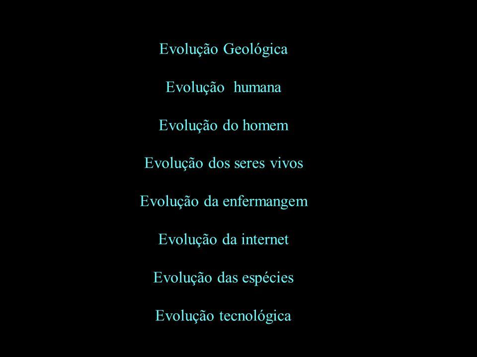 Evolução Geológica Evolução humana Evolução do homem Evolução dos seres vivos Evolução da enfermangem Evolução da internet Evolução das espécies Evolu