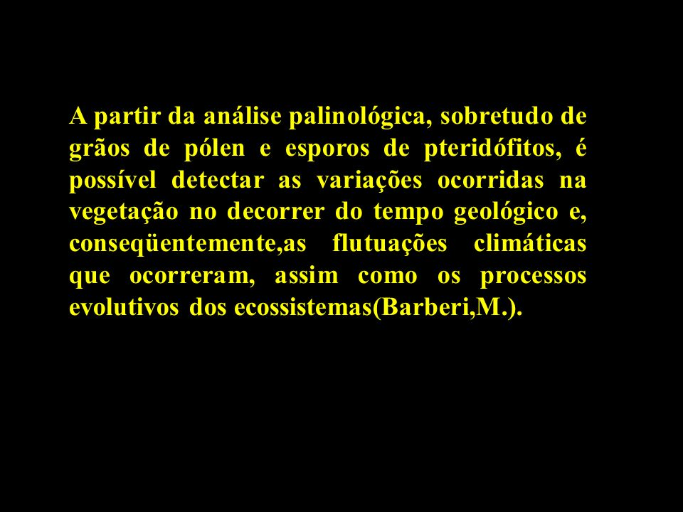 A partir da análise palinológica, sobretudo de grãos de pólen e esporos de pteridófitos, é possível detectar as variações ocorridas na vegetação no de