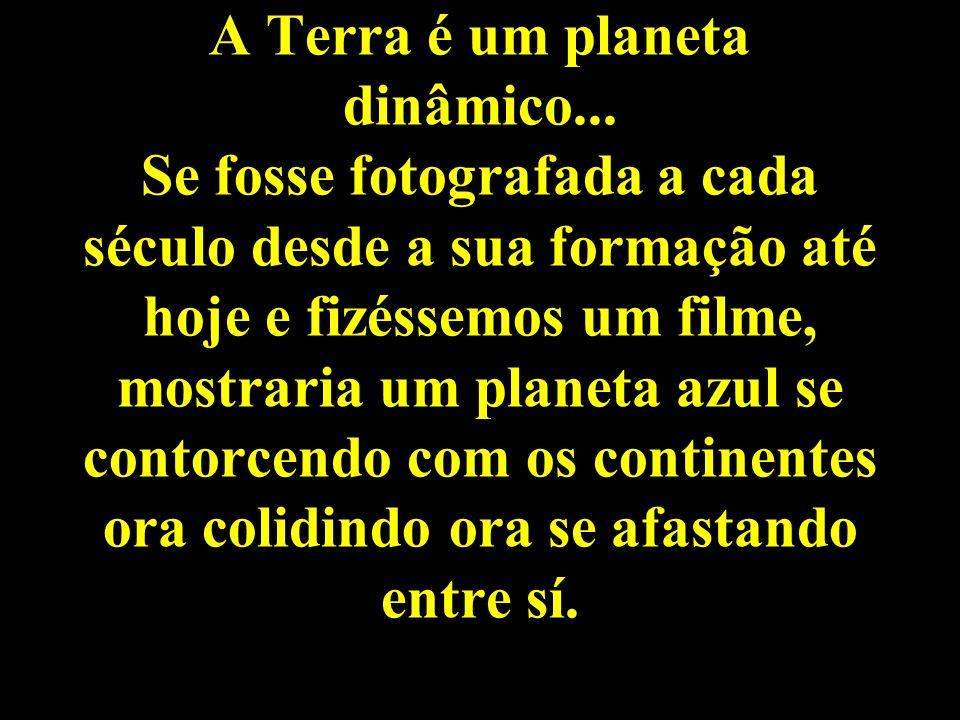 A Terra é um planeta dinâmico... Se fosse fotografada a cada século desde a sua formação até hoje e fizéssemos um filme, mostraria um planeta azul se