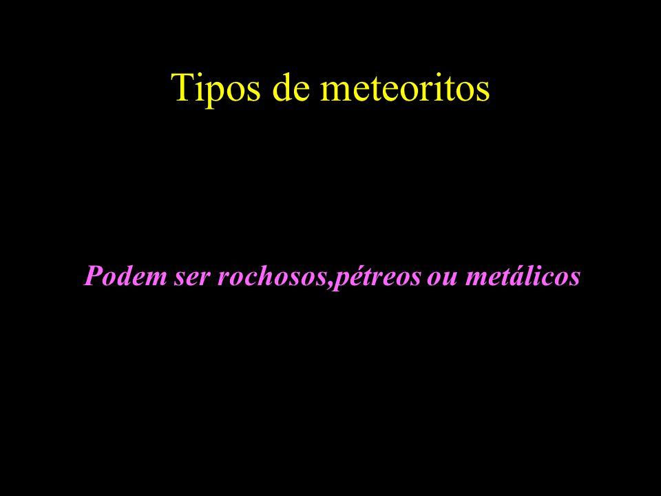 Tipos de meteoritos Podem ser rochosos,pétreos ou metálicos