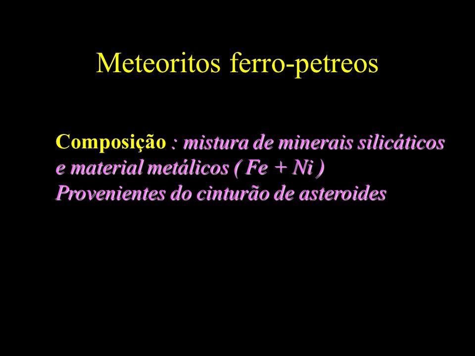 Meteoritos ferro-petreos : mistura de minerais silicáticos Composição : mistura de minerais silicáticos e material metálicos ( Fe + Ni ) Provenientes