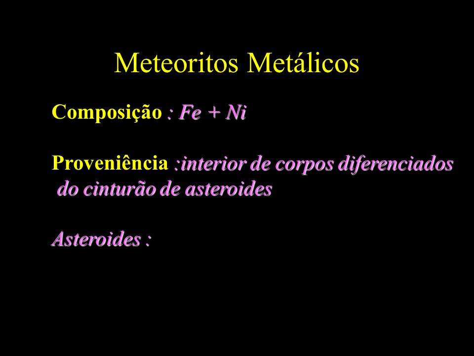 Meteoritos Metálicos : Fe + Ni Composição : Fe + Ni :interior de corpos diferenciados Proveniência :interior de corpos diferenciados do cinturão de as