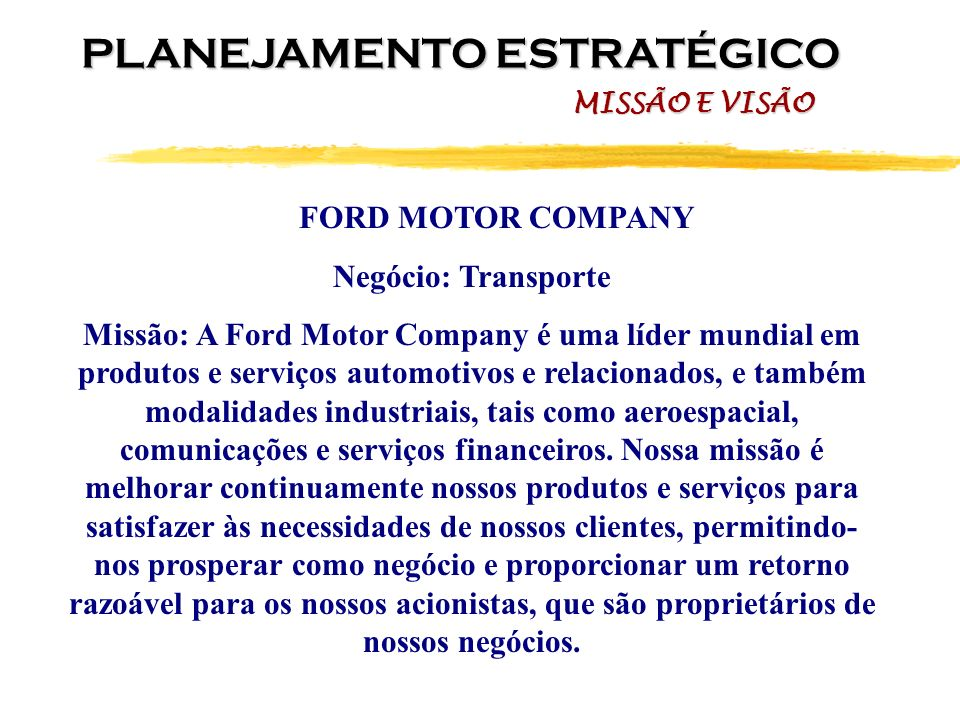 FORD MOTOR COMPANY Negócio: Transporte Missão: A Ford Motor Company é uma líder mundial em produtos e serviços automotivos e relacionados, e também mo