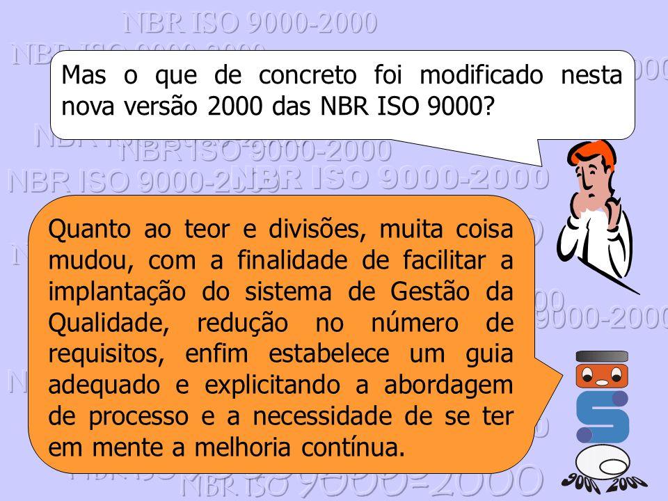 Mas o que de concreto foi modificado nesta nova versão 2000 das NBR ISO 9000? Quanto ao teor e divisões, muita coisa mudou, com a finalidade de facili