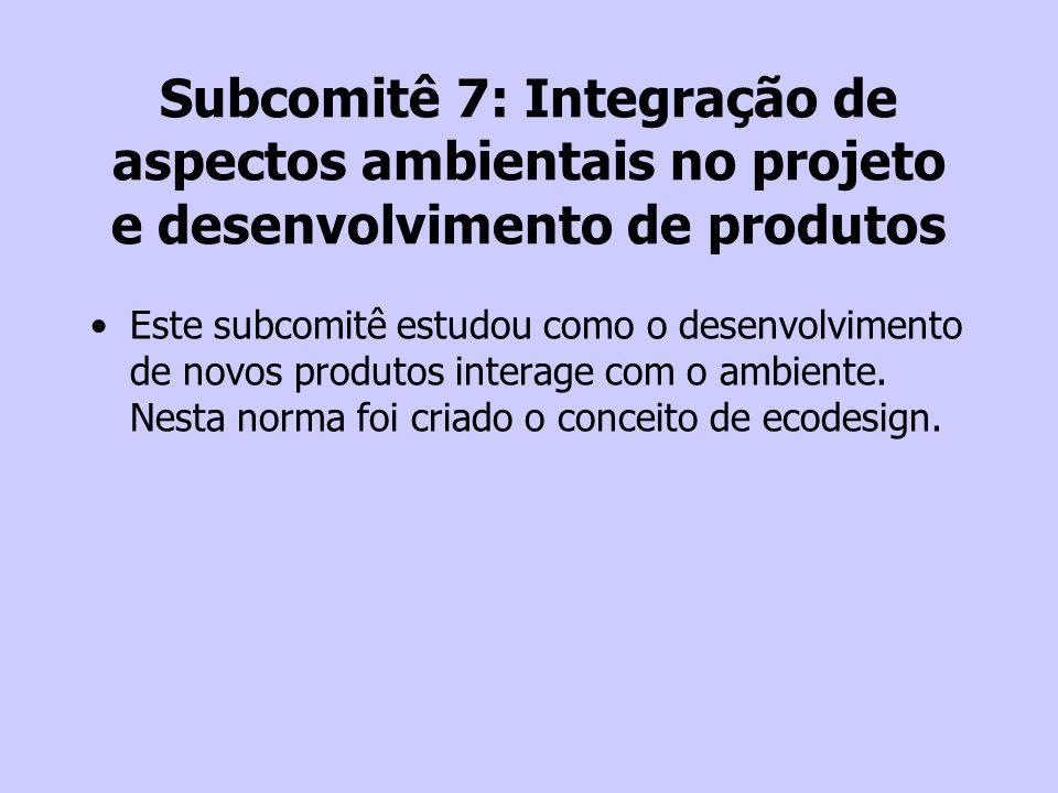 Subcomitê 7: Integração de aspectos ambientais no projeto e desenvolvimento de produtos Este subcomitê estudou como o desenvolvimento de novos produto