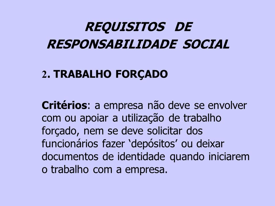 REQUISITOS DE RESPONSABILIDADE SOCIAL 2. TRABALHO FORÇADO Critérios: a empresa não deve se envolver com ou apoiar a utilização de trabalho forçado, ne
