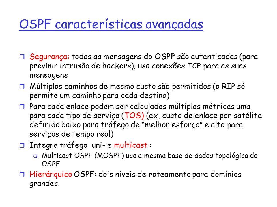 OSPF características avançadas r Segurança: todas as mensagens do OSPF são autenticadas (para previnir intrusão de hackers); usa conexões TCP para as
