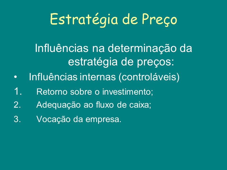 Estratégia de Preço Influências na determinação da estratégia de preços: Influências internas (controláveis) 1. Retorno sobre o investimento; 2.Adequa