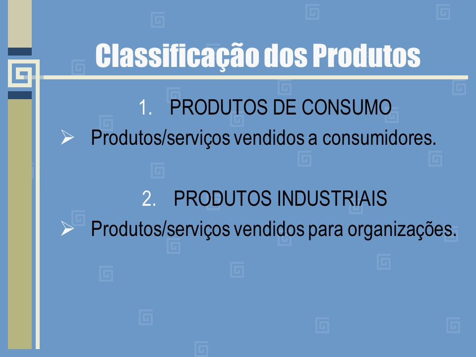 Classificação dos Produtos 1.PRODUTOS DE CONSUMO Produtos/serviços vendidos a consumidores.