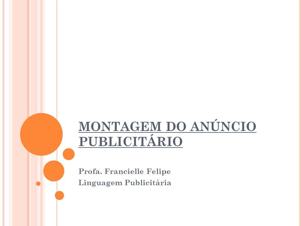 MONTAGEM DO ANÚNCIO PUBLICITÁRIO Profa. Francielle Felipe Linguagem Publicitária