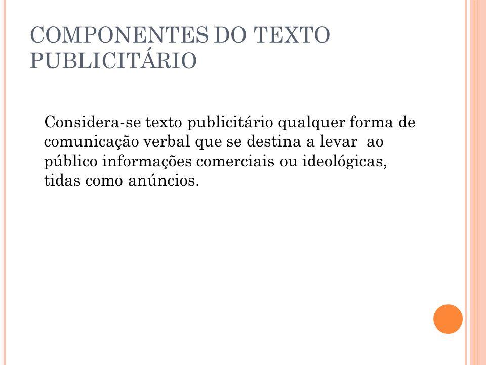 COMPONENTES DO TEXTO PUBLICITÁRIO Considera-se texto publicitário qualquer forma de comunicação verbal que se destina a levar ao público informações c
