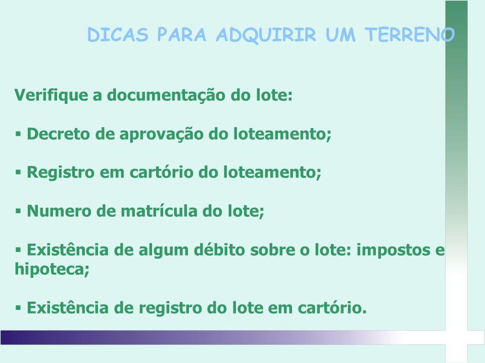 DICAS PARA ADQUIRIR UM TERRENO Verifique a documentação do lote: Decreto de aprovação do loteamento; Registro em cartório do loteamento; Numero de mat