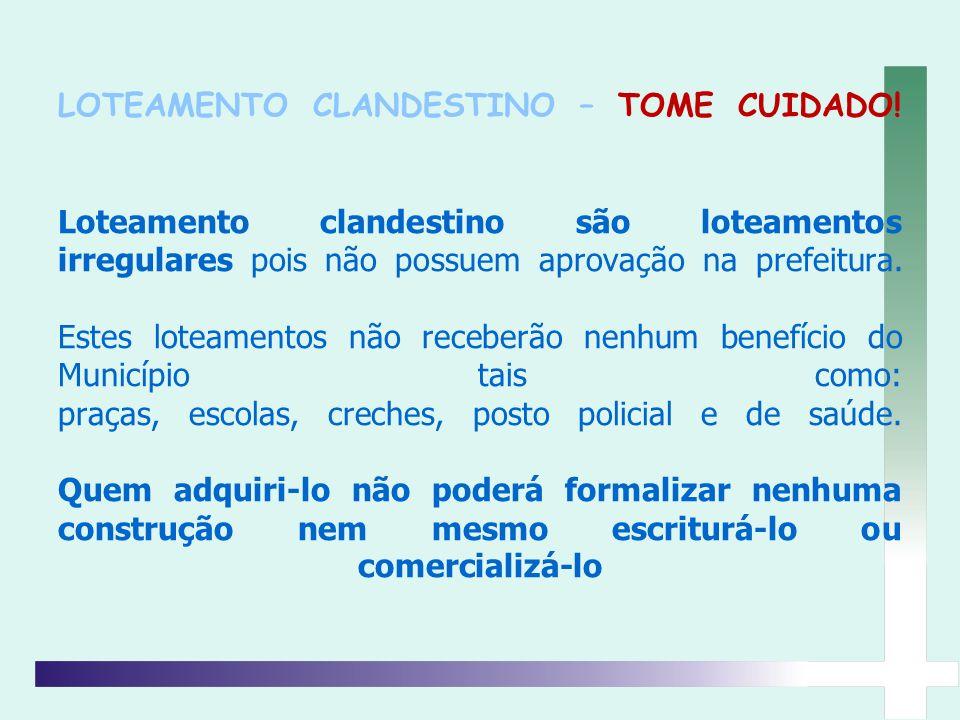 LOTEAMENTO CLANDESTINO – TOME CUIDADO! Loteamento clandestino são loteamentos irregulares pois não possuem aprovação na prefeitura. Estes loteamentos