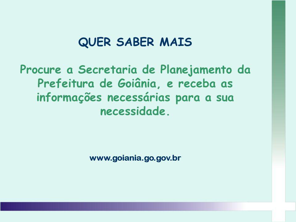 QUER SABER MAIS Procure a Secretaria de Planejamento da Prefeitura de Goiânia, e receba as informações necessárias para a sua necessidade. www.goiania