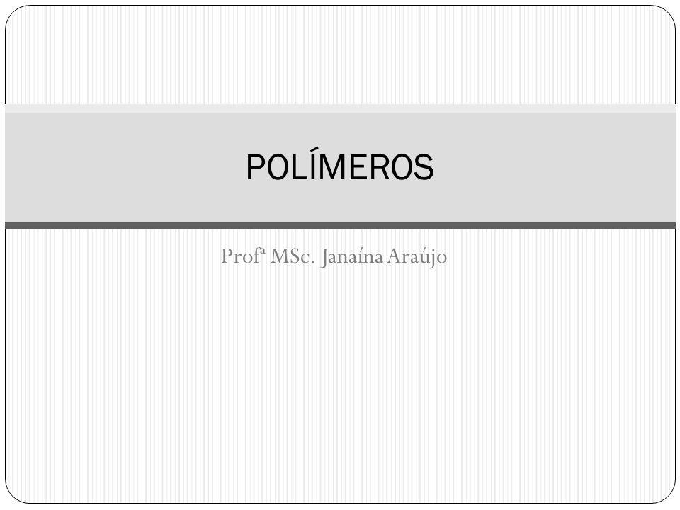 Profª MSc. Janaína Araújo POLÍMEROS