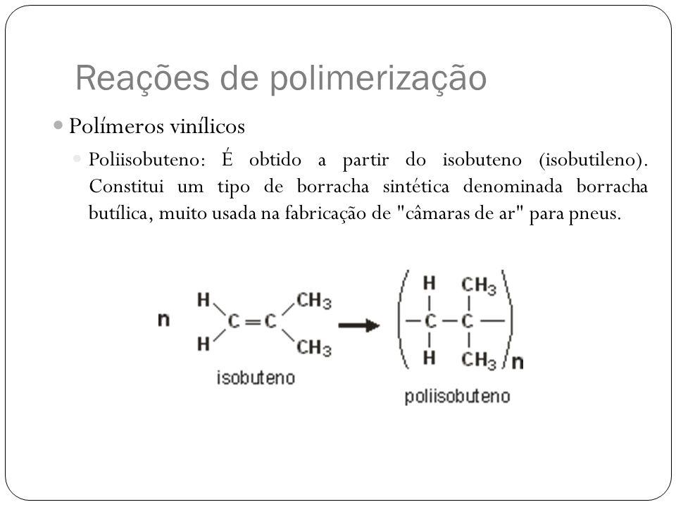 Reações de polimerização Polímeros vinílicos Poliisobuteno: É obtido a partir do isobuteno (isobutileno). Constitui um tipo de borracha sintética deno