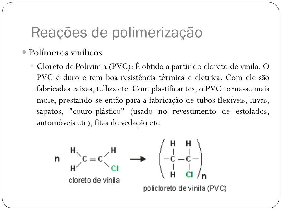 Reações de polimerização Polímeros vinílicos Cloreto de Polivinila (PVC): É obtido a partir do cloreto de vinila. O PVC é duro e tem boa resistência t
