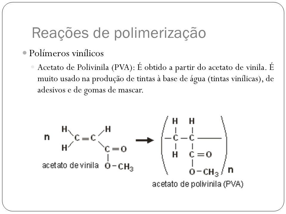 Reações de polimerização Polímeros vinílicos Acetato de Polivinila (PVA): É obtido a partir do acetato de vinila. É muito usado na produção de tintas