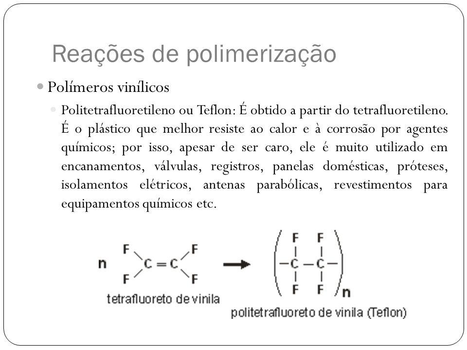 Reações de polimerização Polímeros vinílicos Politetrafluoretileno ou Teflon: É obtido a partir do tetrafluoretileno. É o plástico que melhor resiste
