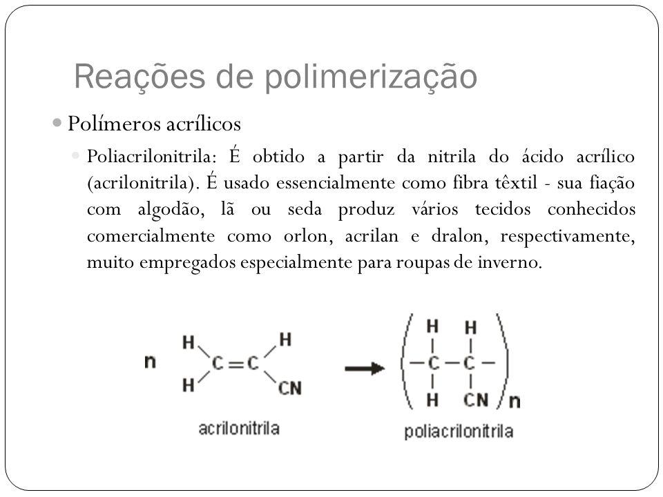 Reações de polimerização Polímeros acrílicos Poliacrilonitrila: É obtido a partir da nitrila do ácido acrílico (acrilonitrila). É usado essencialmente