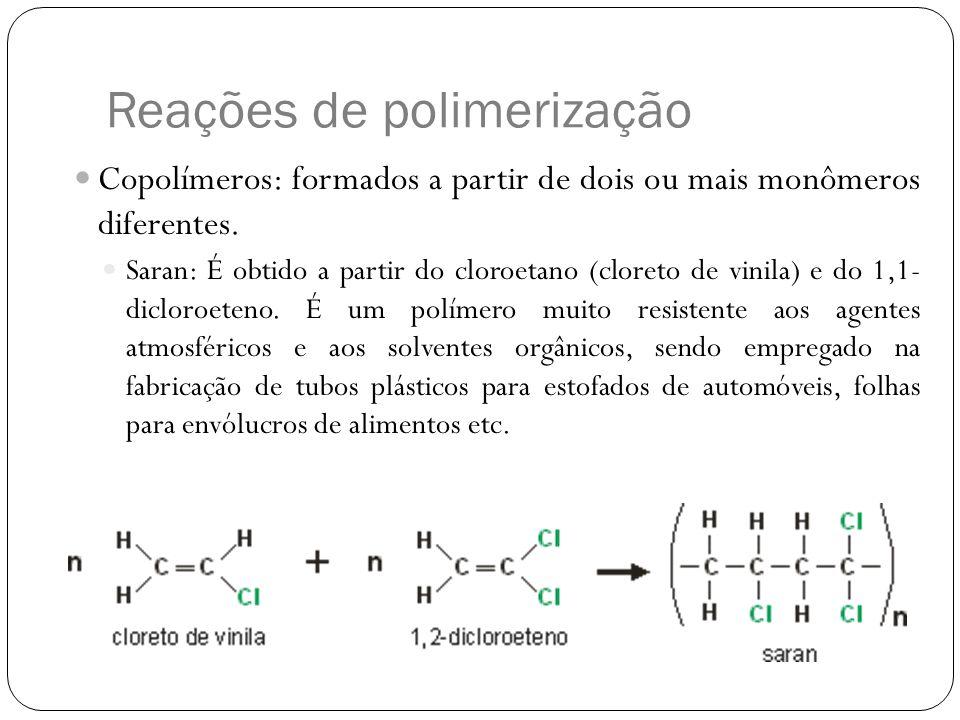 Reações de polimerização Copolímeros: formados a partir de dois ou mais monômeros diferentes. Saran: É obtido a partir do cloroetano (cloreto de vinil