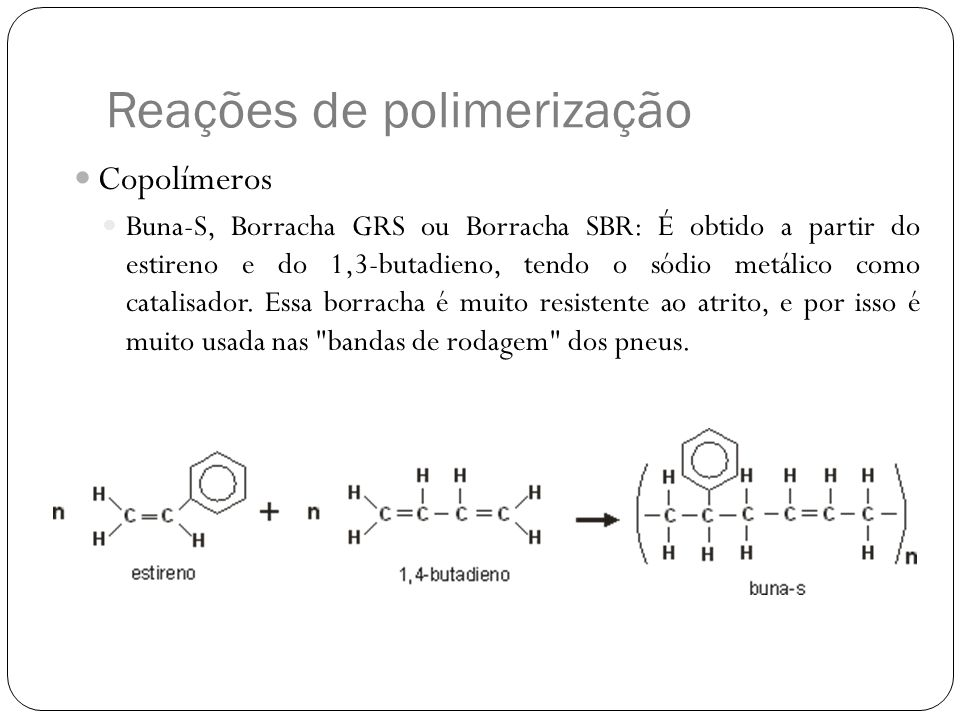 Reações de polimerização Copolímeros Buna-S, Borracha GRS ou Borracha SBR: É obtido a partir do estireno e do 1,3-butadieno, tendo o sódio metálico co