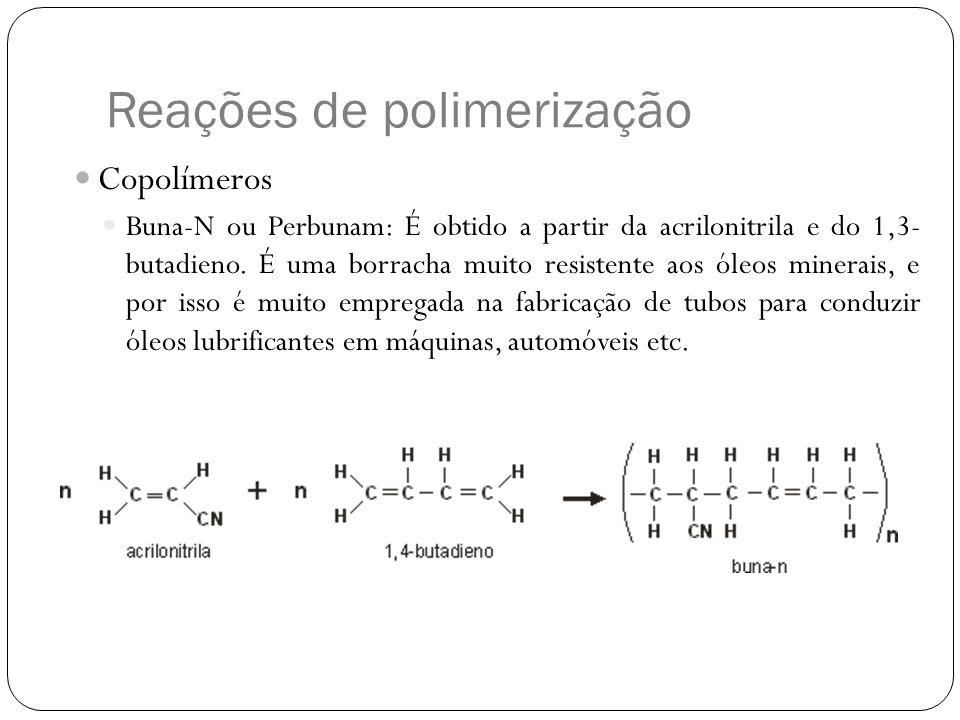 Reações de polimerização Copolímeros Buna-N ou Perbunam: É obtido a partir da acrilonitrila e do 1,3- butadieno. É uma borracha muito resistente aos ó