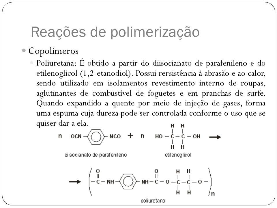Reações de polimerização Copolímeros Poliuretana: É obtido a partir do diisocianato de parafenileno e do etilenoglicol (1,2-etanodiol). Possui rersist